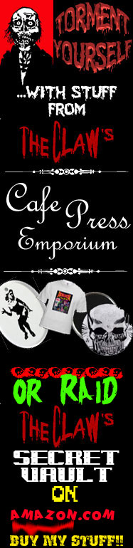 Torment yourself with stuff from The Claw's Cafe Press Emporium AND Amazon Web Store!